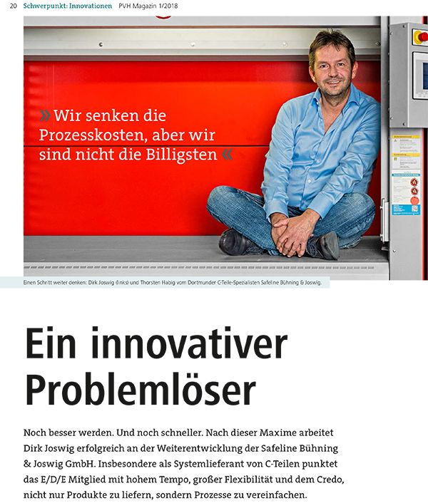 Ein innovativer Problemlöser Noch besser werden. Und noch schneller. Nach dieser Maxime arbeitet Dirk Joswig erfolgreich an der Weiterentwicklung der Safeline Bühning & Joswig GmbH. Insbesondere als Systemlieferant von C-Teilen punktet das E/D/E Mitglied mit hohem Tempo, großer Flexibilität und dem Credo, nicht nur Produkte zu liefern, sondern Prozesse zu vereinfachen.